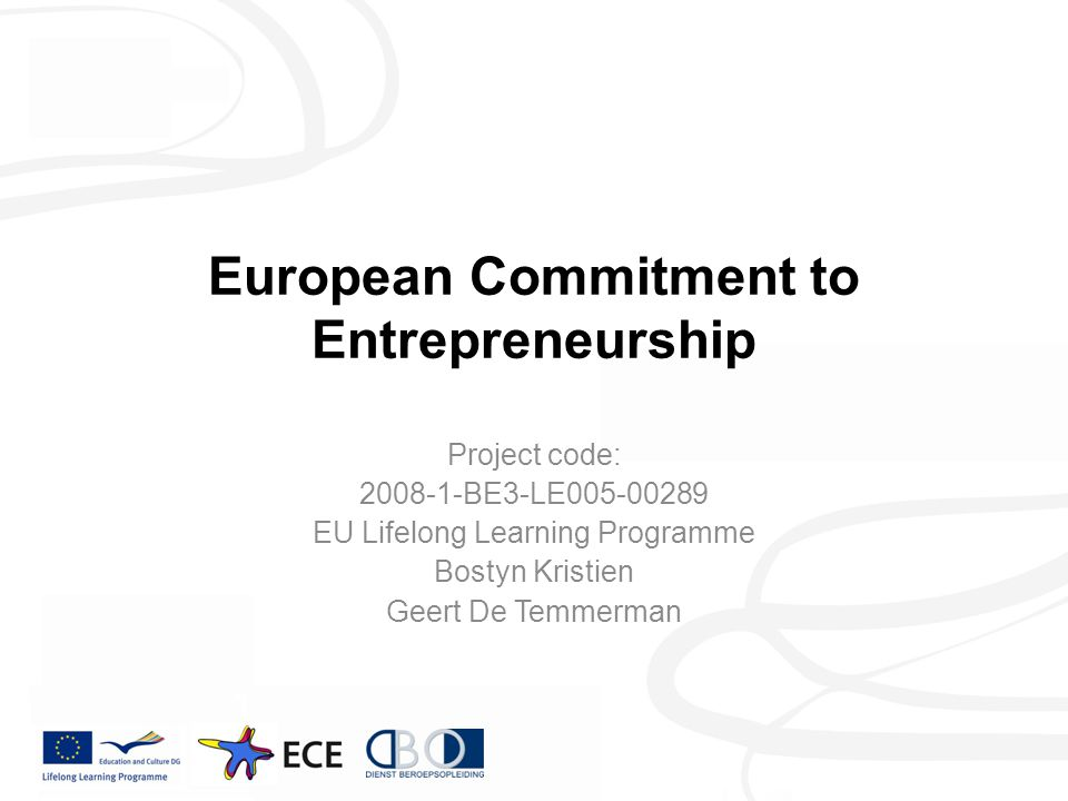 European Commitment to Entrepreneurship Project code: 2008-1-BE3-LE005-00289 EU Lifelong Learning Programme Bostyn Kristien Geert De Temmerman
