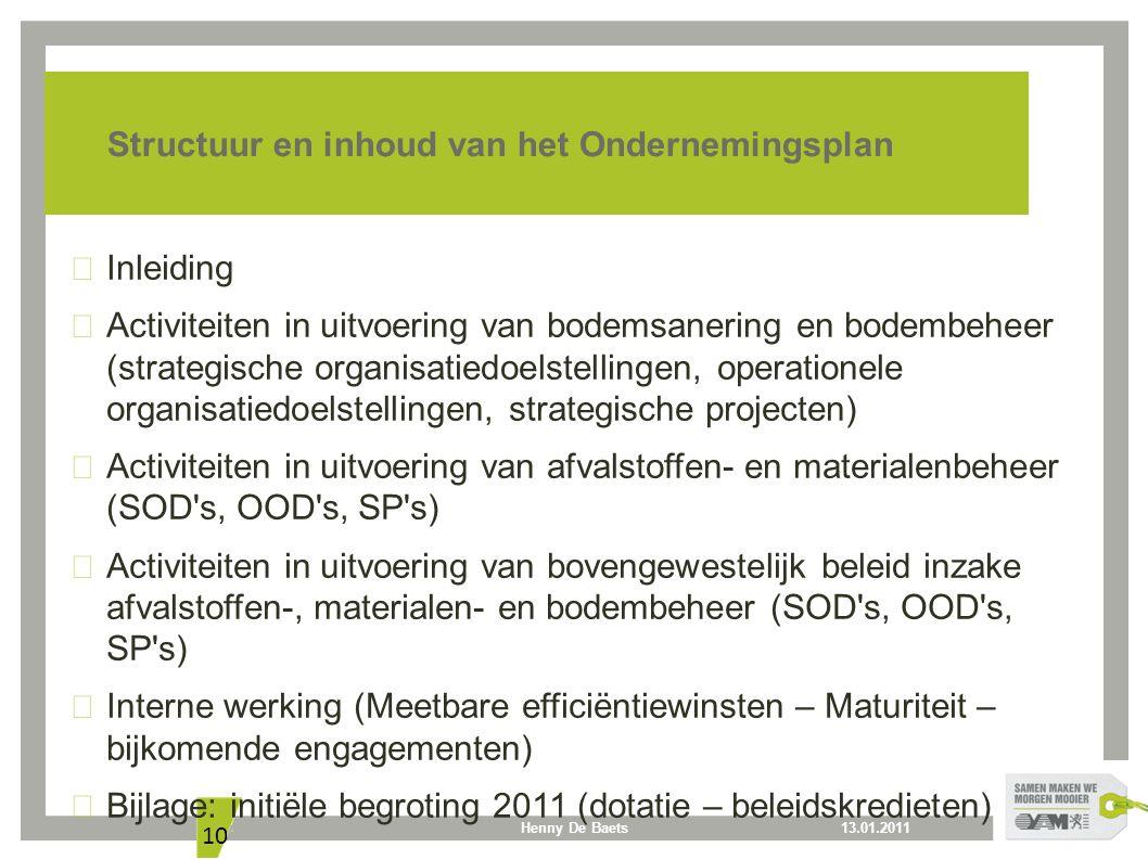 13.01.2011Henny De Baets 10 Structuur en inhoud van het Ondernemingsplan Inleiding Activiteiten in uitvoering van bodemsanering en bodembeheer (strategische organisatiedoelstellingen, operationele organisatiedoelstellingen, strategische projecten) Activiteiten in uitvoering van afvalstoffen- en materialenbeheer (SOD s, OOD s, SP s) Activiteiten in uitvoering van bovengewestelijk beleid inzake afvalstoffen-, materialen- en bodembeheer (SOD s, OOD s, SP s) Interne werking (Meetbare efficiëntiewinsten – Maturiteit – bijkomende engagementen) Bijlage: initiële begroting 2011 (dotatie – beleidskredieten)