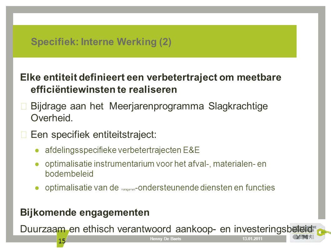 13.01.2011Henny De Baets 15 Specifiek: Interne Werking (2) Elke entiteit definieert een verbetertraject om meetbare efficiëntiewinsten te realiseren B