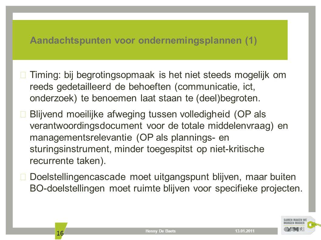 13.01.2011Henny De Baets 16 Aandachtspunten voor ondernemingsplannen (1) Timing: bij begrotingsopmaak is het niet steeds mogelijk om reeds gedetailleerd de behoeften (communicatie, ict, onderzoek) te benoemen laat staan te (deel)begroten.