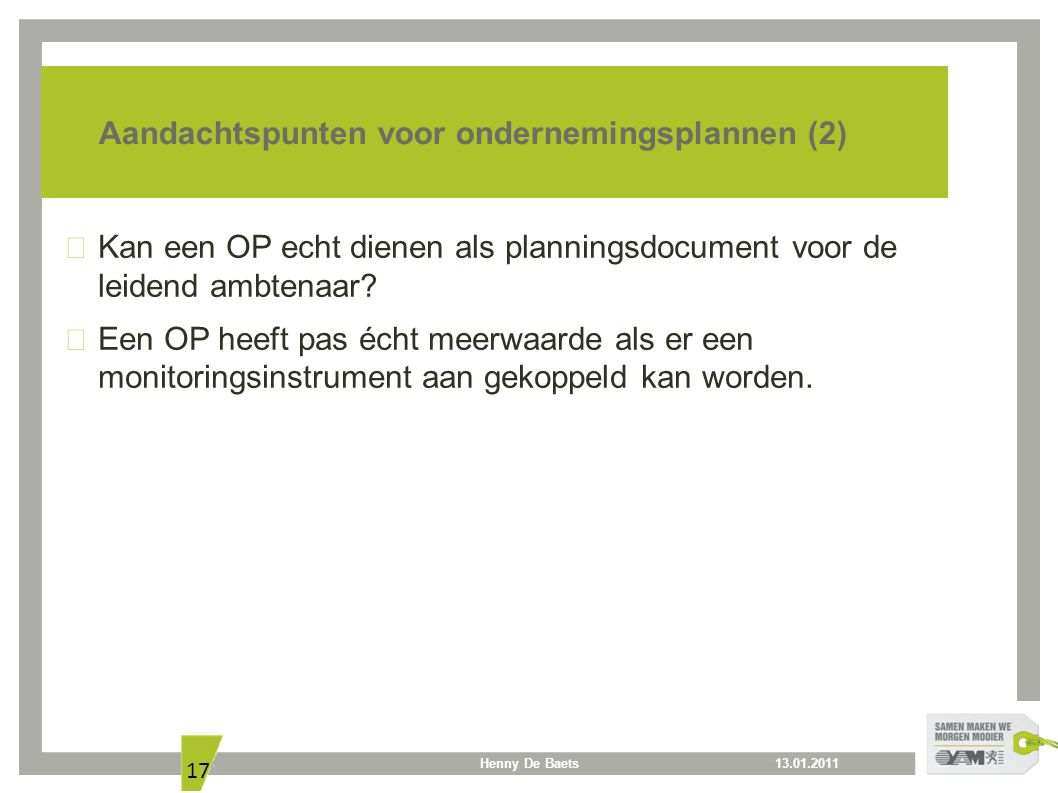 13.01.2011Henny De Baets 17 Aandachtspunten voor ondernemingsplannen (2) Kan een OP echt dienen als planningsdocument voor de leidend ambtenaar? Een O