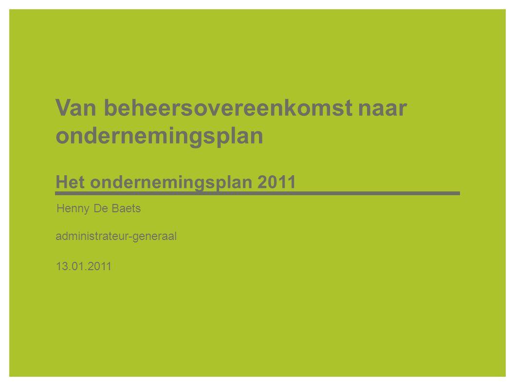 Van beheersovereenkomst naar ondernemingsplan Het ondernemingsplan 2011 Henny De Baets administrateur-generaal 13.01.2011