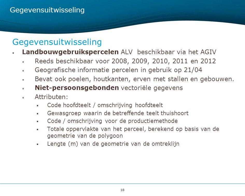 18 Gegevensuitwisseling Landbouwgebruikspercelen ALV beschikbaar via het AGIV Reeds beschikbaar voor 2008, 2009, 2010, 2011 en 2012 Geografische infor