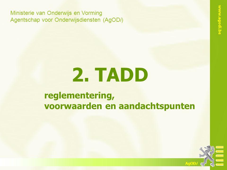 Ministerie van Onderwijs en Vorming Agentschap voor Onderwijsdiensten (AgODi) www.agodi.be AgODi 2. TADD reglementering, voorwaarden en aandachtspunte