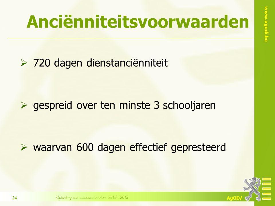 www.agodi.be AgODi Anciënniteitsvoorwaarden  720 dagen dienstanciënniteit  gespreid over ten minste 3 schooljaren  waarvan 600 dagen effectief gepresteerd 24 Opleiding schoolsecretariaten 2012 - 2013