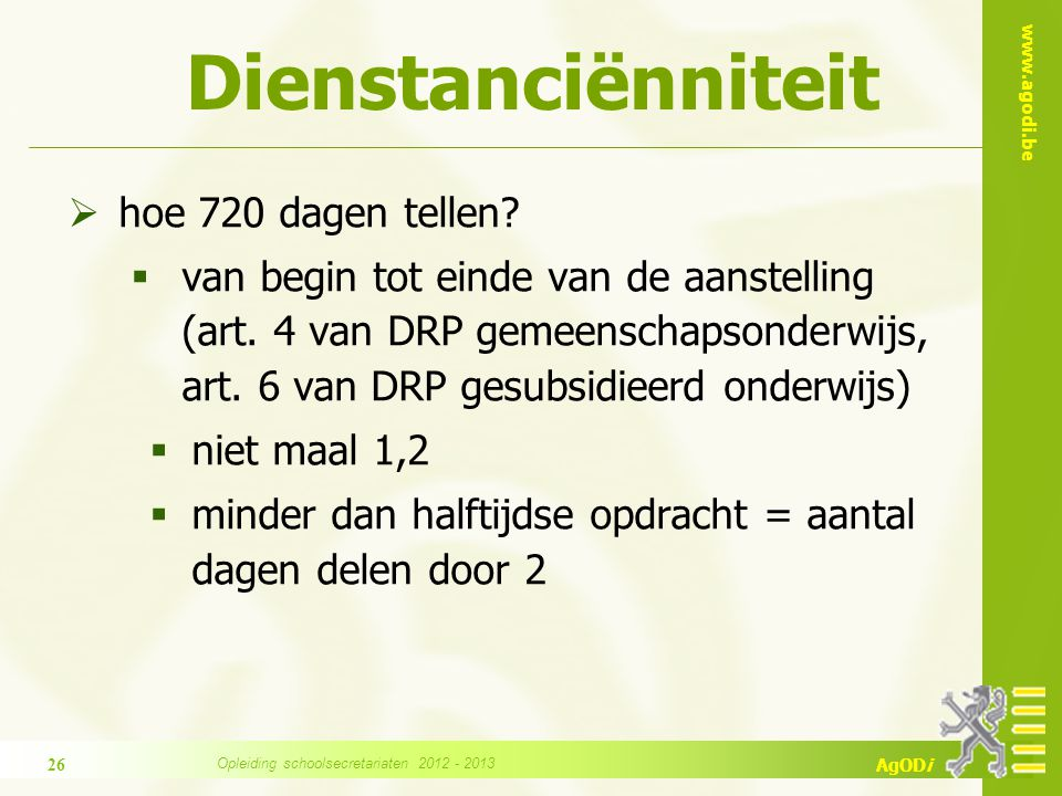 www.agodi.be AgODi Dienstanciënniteit  hoe 720 dagen tellen?  van begin tot einde van de aanstelling (art. 4 van DRP gemeenschapsonderwijs, art. 6 v