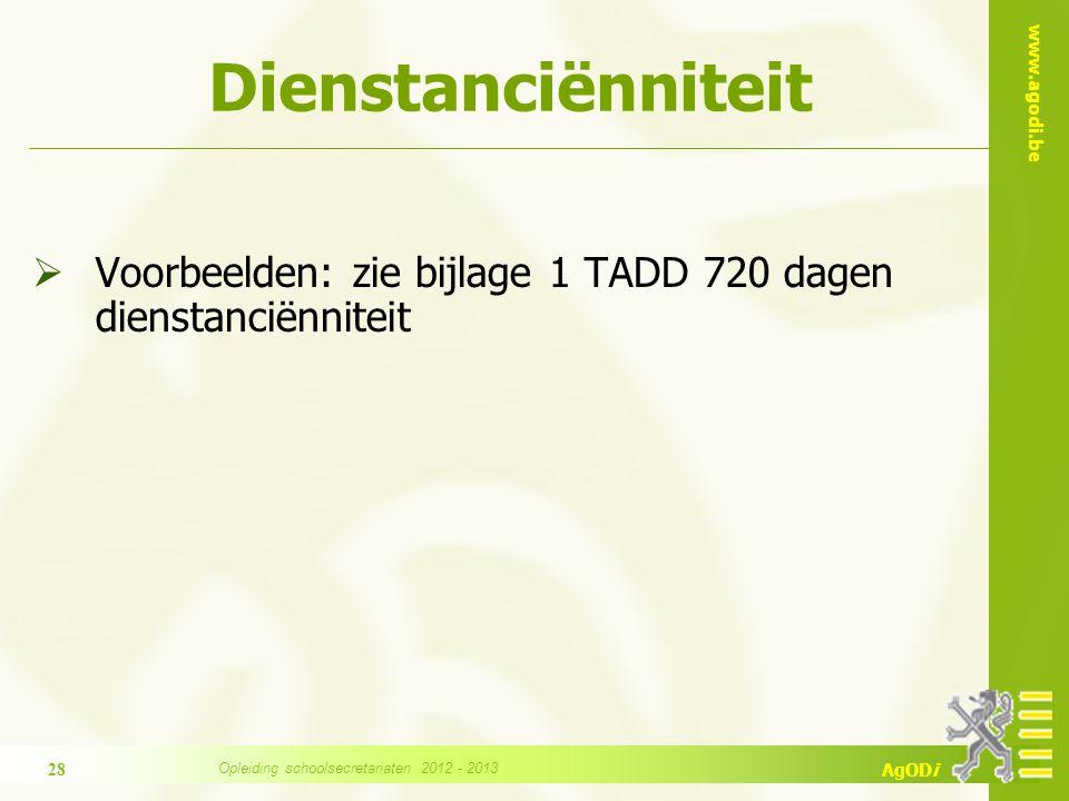 www.agodi.be AgODi Dienstanciënniteit  Voorbeelden: zie bijlage 1 TADD 720 dagen dienstanciënniteit 28 Opleiding schoolsecretariaten 2012 - 2013