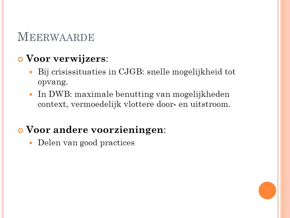 M EERWAARDE Voor verwijzers : Bij crisissituaties in CJGB: snelle mogelijkheid tot opvang. In DWB: maximale benutting van mogelijkheden context, vermo