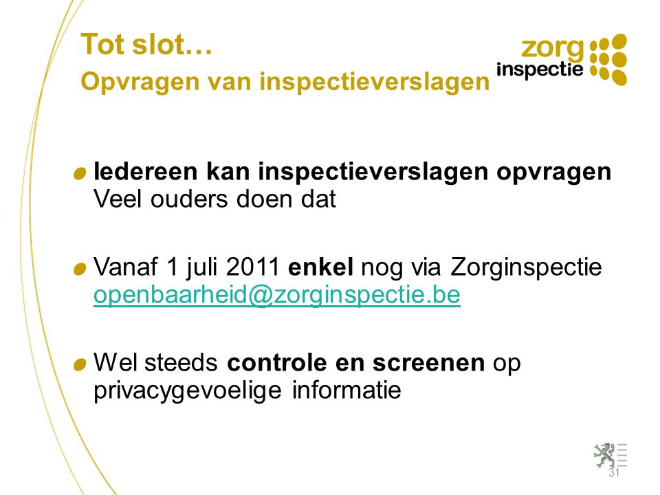 Tot slot… Opvragen van inspectieverslagen Iedereen kan inspectieverslagen opvragen Veel ouders doen dat Vanaf 1 juli 2011 enkel nog via Zorginspectie