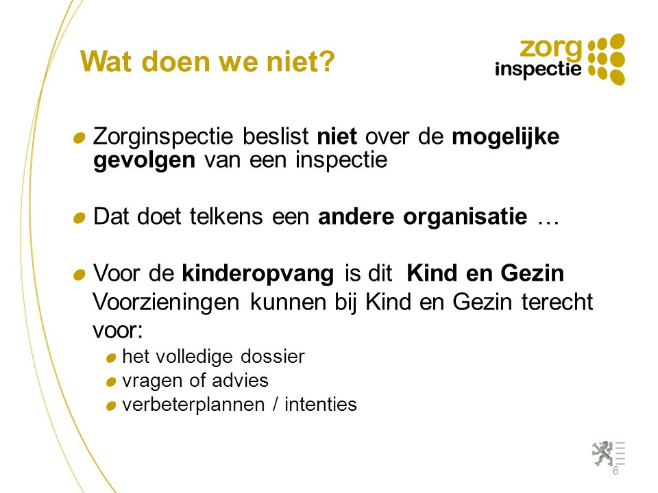 Wat doen we niet? Zorginspectie beslist niet over de mogelijke gevolgen van een inspectie Dat doet telkens een andere organisatie … Voor de kinderopva