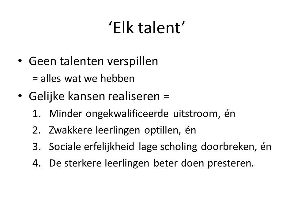 'Elk talent' Geen talenten verspillen = alles wat we hebben Gelijke kansen realiseren = 1.Minder ongekwalificeerde uitstroom, én 2.Zwakkere leerlingen