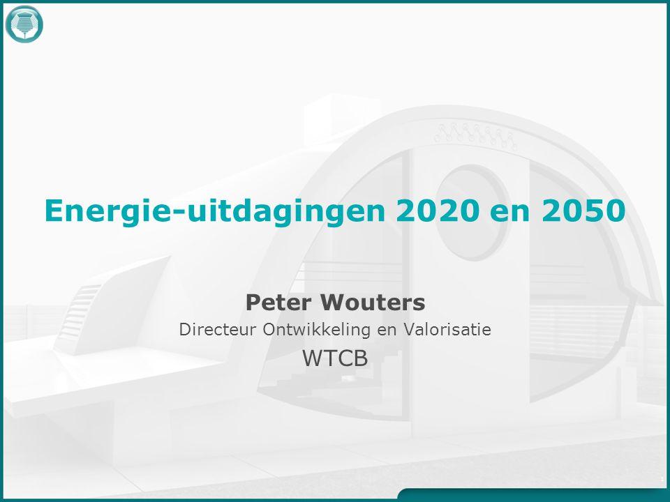 Energie-uitdagingen 2020 en 2050 Peter Wouters Directeur Ontwikkeling en Valorisatie WTCB 1