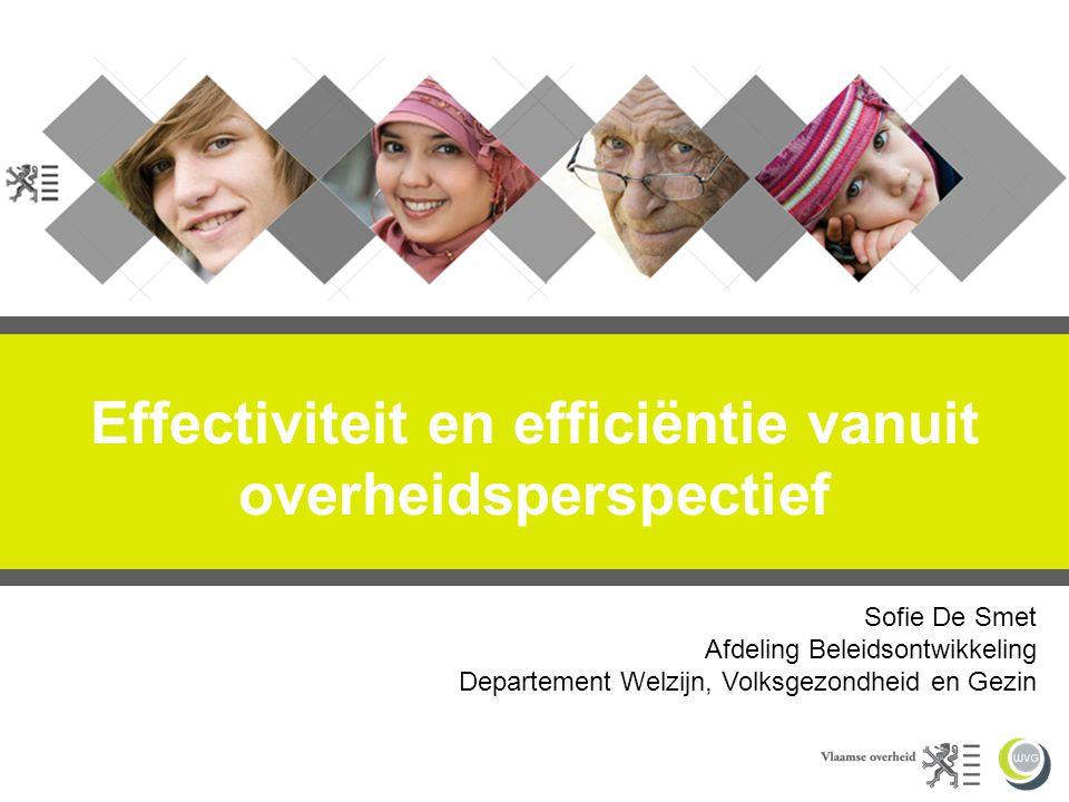 Effectiviteit en efficiëntie vanuit overheidsperspectief Sofie De Smet Afdeling Beleidsontwikkeling Departement Welzijn, Volksgezondheid en Gezin