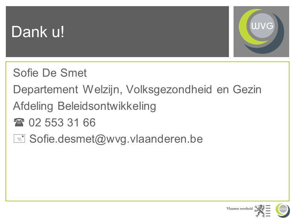 Sofie De Smet Departement Welzijn, Volksgezondheid en Gezin Afdeling Beleidsontwikkeling  02 553 31 66  Sofie.desmet@wvg.vlaanderen.be Dank u!