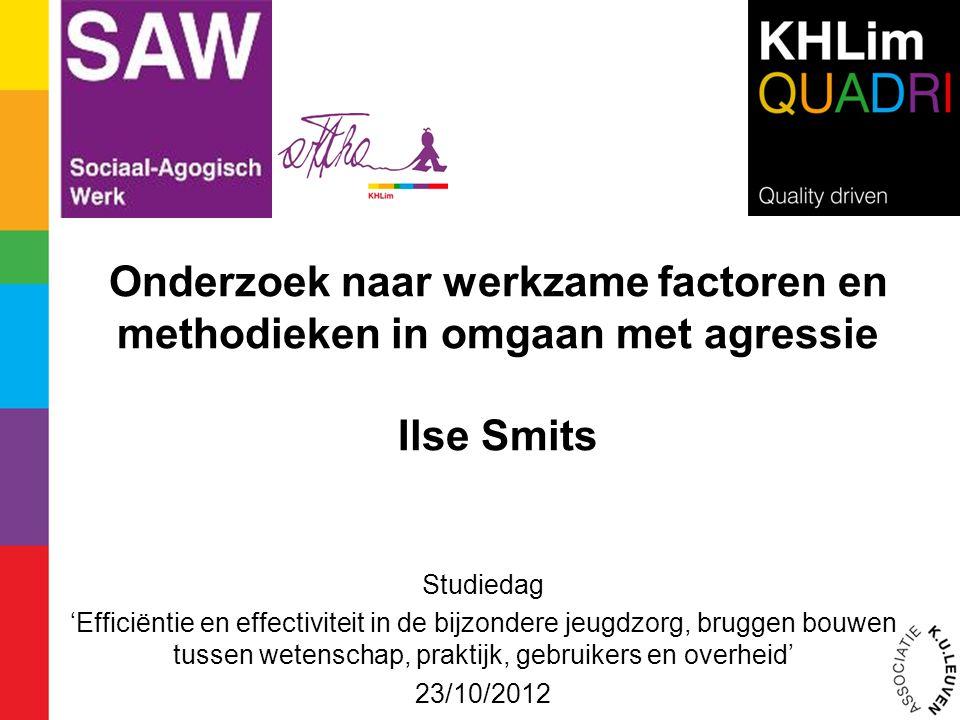 Onderzoek naar werkzame factoren en methodieken in omgaan met agressie Ilse Smits Studiedag 'Efficiëntie en effectiviteit in de bijzondere jeugdzorg,