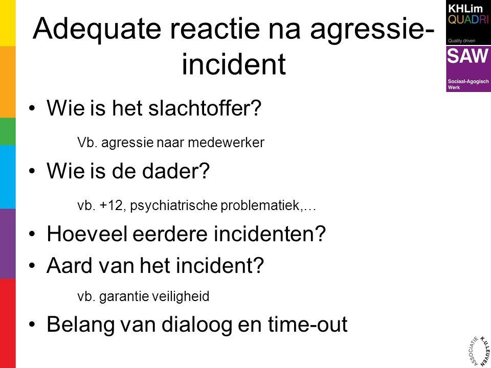 Adequate reactie na agressie- incident Wie is het slachtoffer? Vb. agressie naar medewerker Wie is de dader? vb. +12, psychiatrische problematiek,… Ho