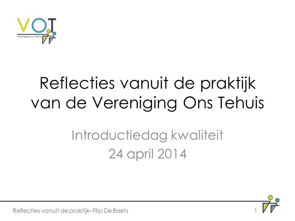 Reflecties vanuit de praktijk van de Vereniging Ons Tehuis Introductiedag kwaliteit 24 april 2014 Reflecties vanuit de praktijk–Filip De Baets1