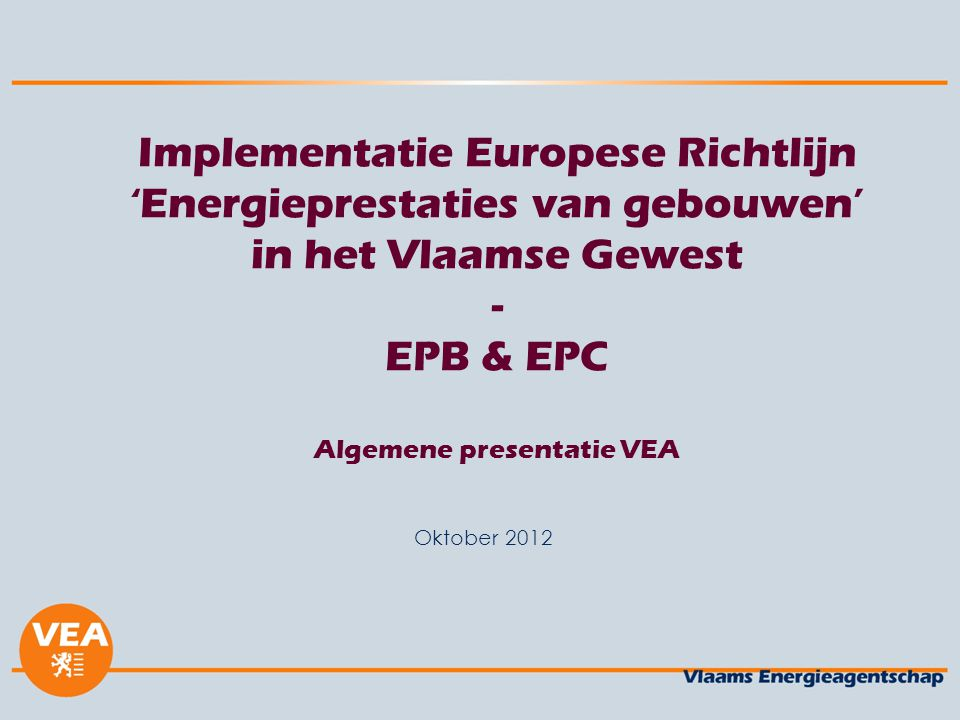 Implementatie Europese Richtlijn 'Energieprestaties van gebouwen' in het Vlaamse Gewest - EPB & EPC Algemene presentatie VEA Oktober 2012