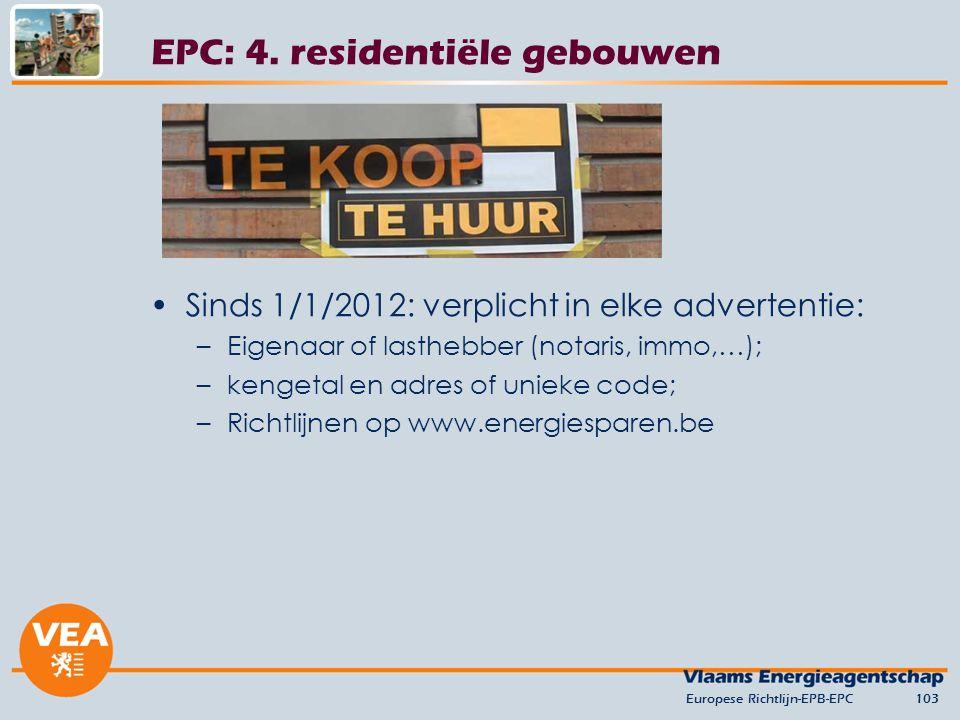 Sinds 1/1/2012: verplicht in elke advertentie: –Eigenaar of lasthebber (notaris, immo,…); –kengetal en adres of unieke code; –Richtlijnen op www.energiesparen.be Europese Richtlijn-EPB-EPC103 EPC: 4.