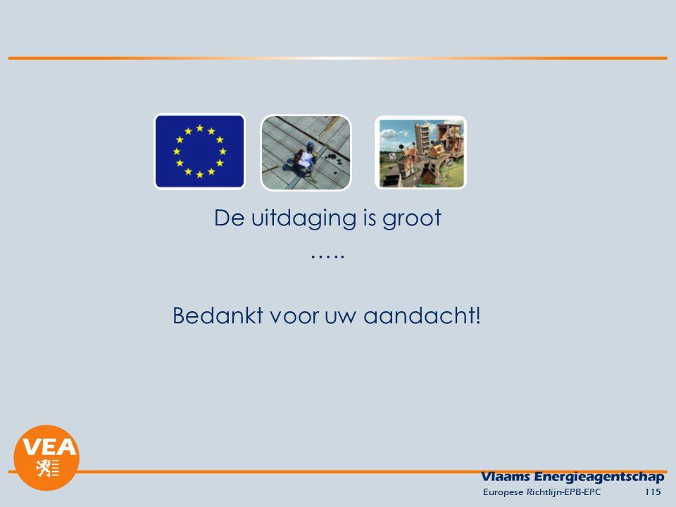 De uitdaging is groot ….. Bedankt voor uw aandacht! Europese Richtlijn-EPB-EPC115