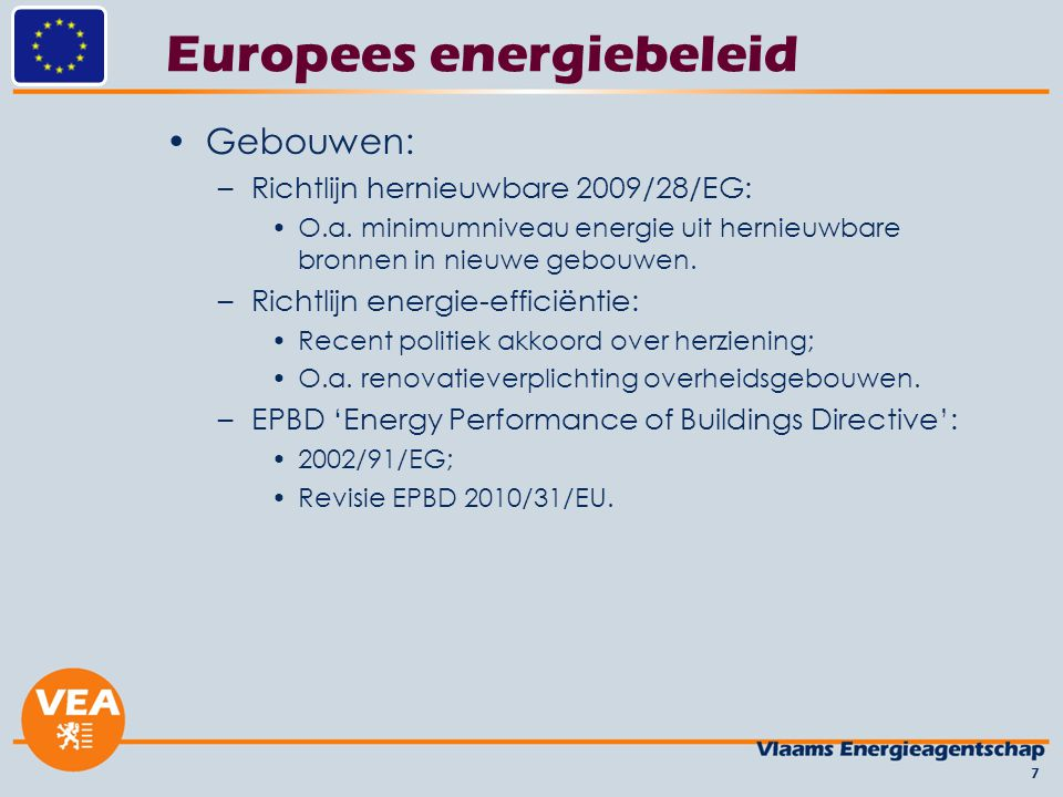 Europees energiebeleid Gebouwen: –Richtlijn hernieuwbare 2009/28/EG: O.a. minimumniveau energie uit hernieuwbare bronnen in nieuwe gebouwen. –Richtlij