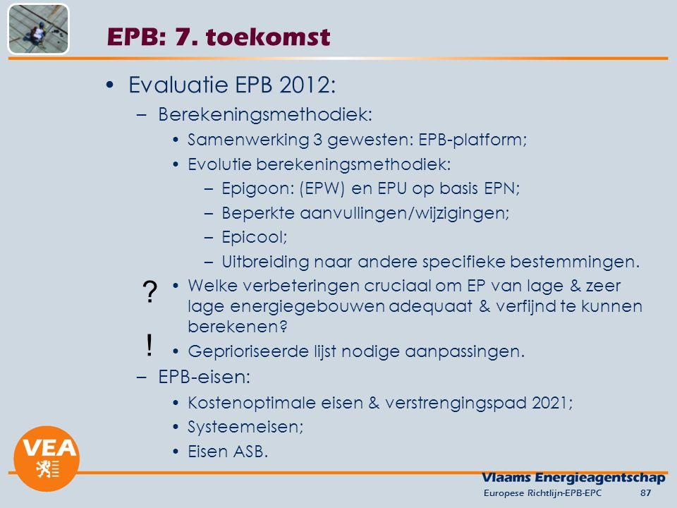 Europese Richtlijn-EPB-EPC87 EPB: 7. toekomst Evaluatie EPB 2012: –Berekeningsmethodiek: Samenwerking 3 gewesten: EPB-platform; Evolutie berekeningsme