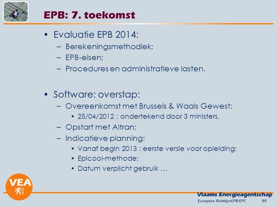 Europese Richtlijn-EPB-EPC89 EPB: 7. toekomst Evaluatie EPB 2014: –Berekeningsmethodiek; –EPB-eisen; –Procedures en administratieve lasten. Software: