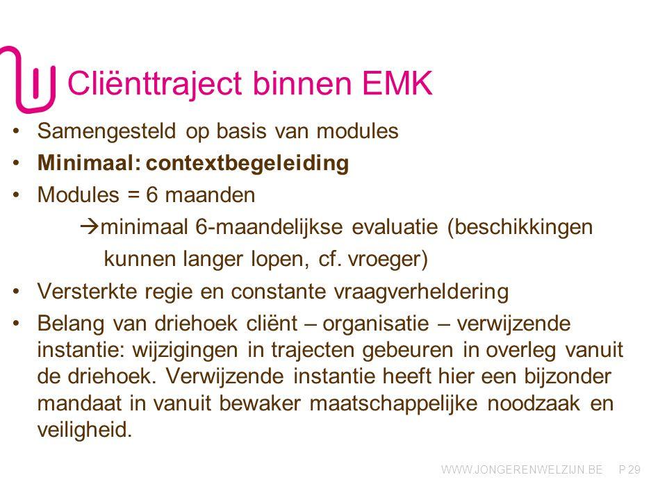 WWW.JONGERENWELZIJN.BE P Cliënttraject binnen EMK Samengesteld op basis van modules Minimaal: contextbegeleiding Modules = 6 maanden  minimaal 6-maan