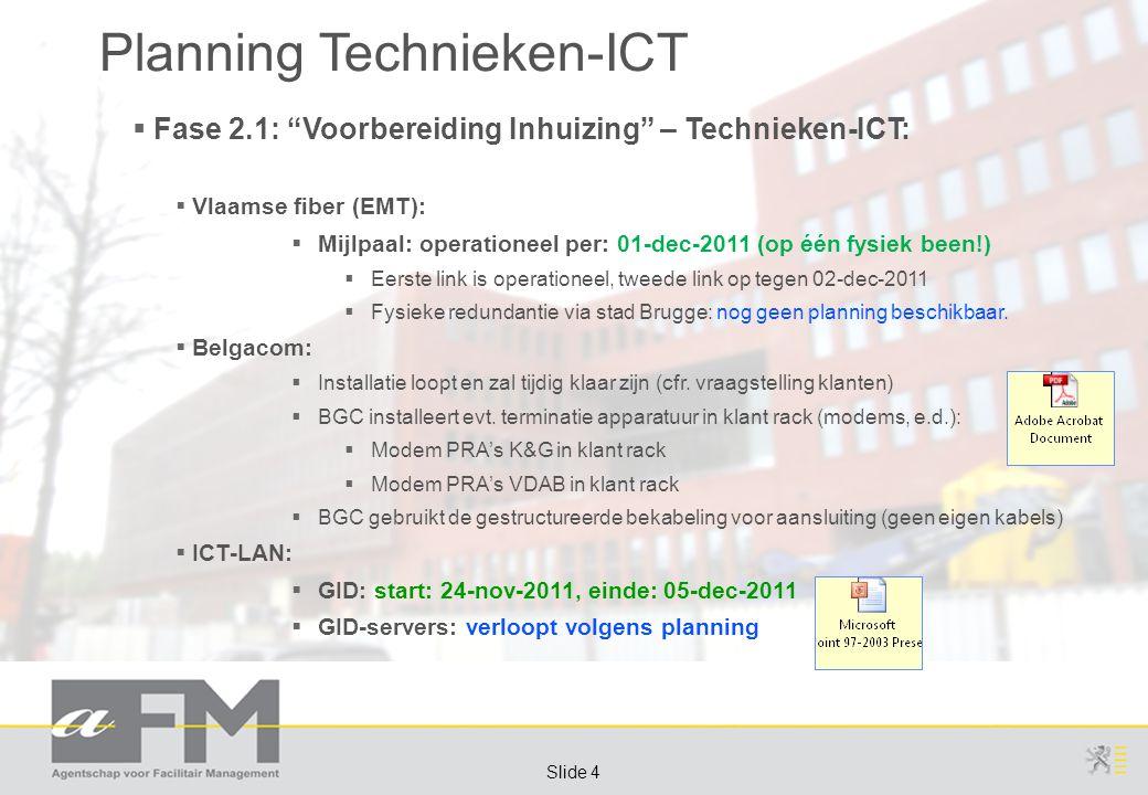 Page 4 Slide 4 Planning Technieken-ICT  Fase 2.1: Voorbereiding Inhuizing – Technieken-ICT:  Vlaamse fiber (EMT):  Mijlpaal: operationeel per: 01-dec-2011 (op één fysiek been!)  Eerste link is operationeel, tweede link op tegen 02-dec-2011  Fysieke redundantie via stad Brugge: nog geen planning beschikbaar.