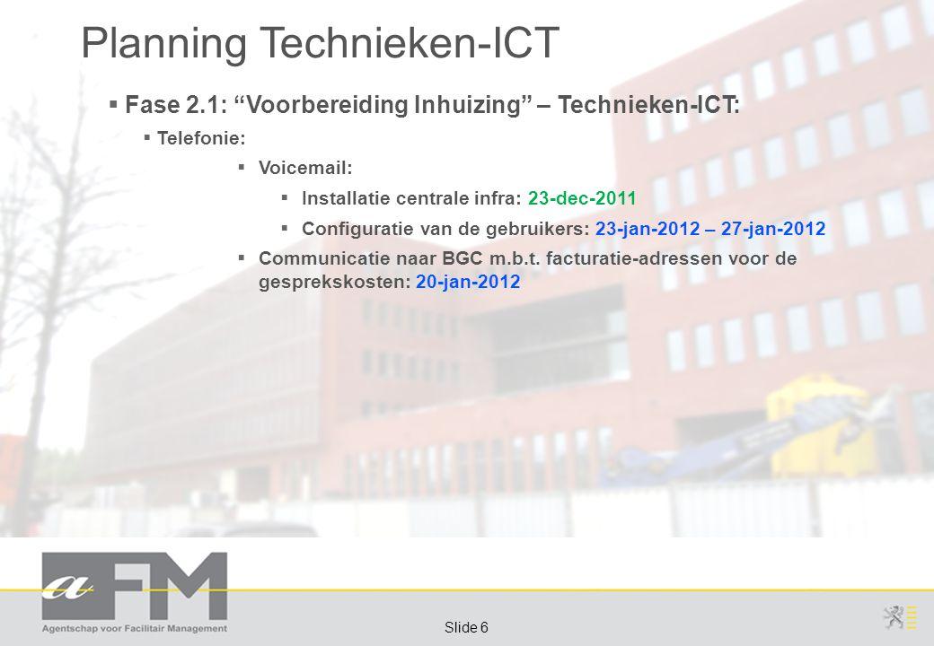Page 6 Slide 6 Planning Technieken-ICT  Fase 2.1: Voorbereiding Inhuizing – Technieken-ICT:  Telefonie:  Voicemail:  Installatie centrale infra: 23-dec-2011  Configuratie van de gebruikers: 23-jan-2012 – 27-jan-2012  Communicatie naar BGC m.b.t.
