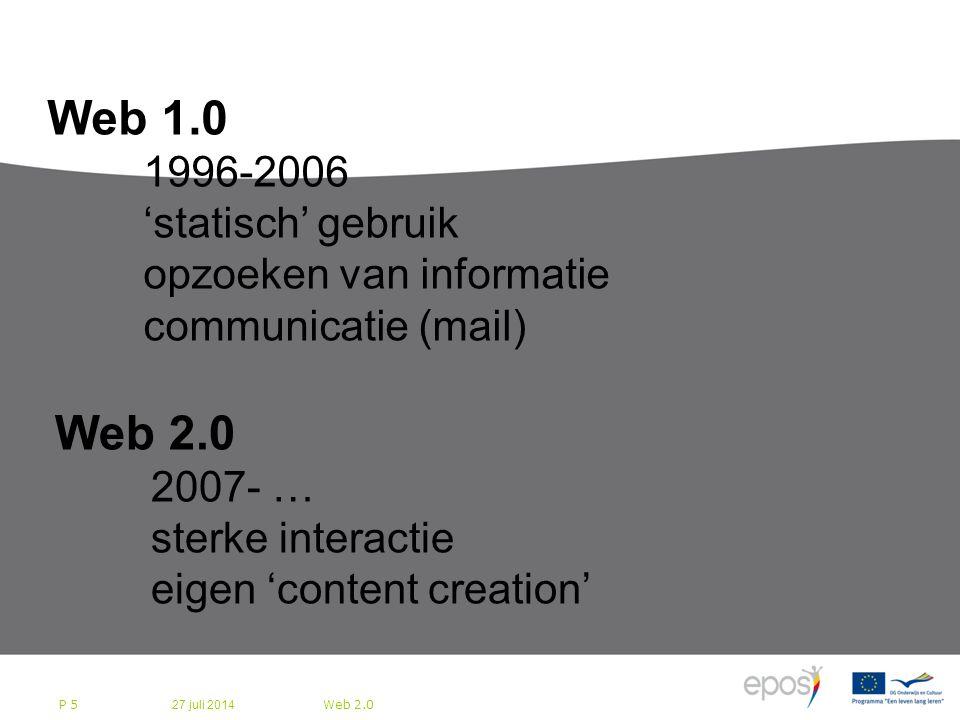 27 juli 2014 Web 2.0 P 5 Bedrijfsleven bereidt zich voor op Web 2.0 Web 1.0 1996-2006 'statisch' gebruik opzoeken van informatie communicatie (mail) Web 2.0 2007- … sterke interactie eigen 'content creation'