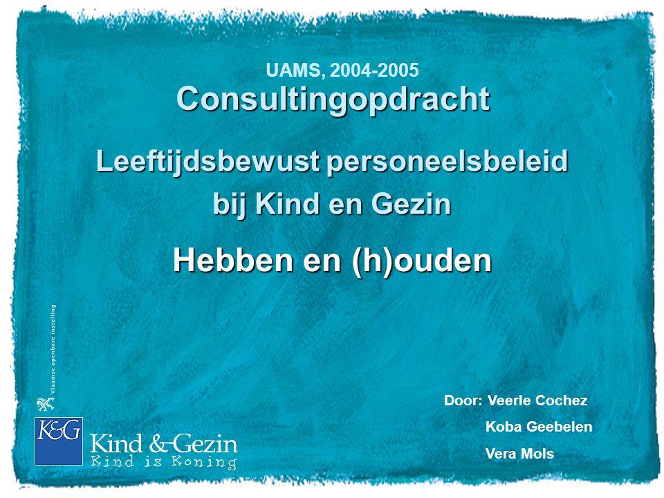 Consultingopdracht Leeftijdsbewust personeelsbeleid bij Kind en Gezin Hebben en (h)ouden Door: Veerle Cochez Koba Geebelen Vera Mols UAMS, 2004-2005