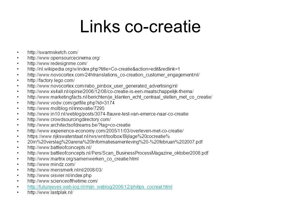 Links co-creatie http://swarmsketch.com/ http://www.opensourcecinema.org/ http://www.redesignme.com/ http://nl.wikipedia.org/w/index.php title=Co-creatie&action=edit&redlink=1 http://www.novocortex.com/24htranslations_co-creation_customer_engagement/nl/ http://factory.lego.com/ http://www.novocortex.com/rabo_pinbox_user_generated_advertising/nl/ http://www.xs4all.nl/opinie/2006/12/08/co-creatie-is-een-maatschappelijk-thema/ http://www.marketingfacts.nl/berichten/je_klanten_echt_centraal_stellen_met_co_creatie/ http://www.vodw.com/getfile.php id=3174 http://www.molblog.nl/innovatie/7295 http://www.in10.nl/weblog/posts/3074-flauwe-test-van-emerce-naar-co-creatie http://www.crowdsourcingdirectory.com/ http://www.architectsofdreams.be/ tag=co-creatie http://www.experience-economy.com/2005/11/03/overleven-met-co-creatie/ https://www.rijkswaterstaat.nl/rws/wnt/toolbox/Bijlage%20cocreatie% 20in%20verslag%20arena%20Informatiesamenleving%20-%20februari%202007.pdf http://www.battleofconcepts.nl/ http://www.battleofconcepts.nl/Pers/Scan_BusinessProcessMagazine_oktober2008.pdf http://www.martrix.org/samenwerken_co_creatie.html http://www.mindz.com/ http://www.mensmerk.nl/nl/2008/03/ http://www.oisvier.nl/index.php http://www.scienceofthetime.com/ http://futureeyes.web-log.nl/mijn_weblog/2006/12/philips_cocreat.html http://www.lastplak.nl/
