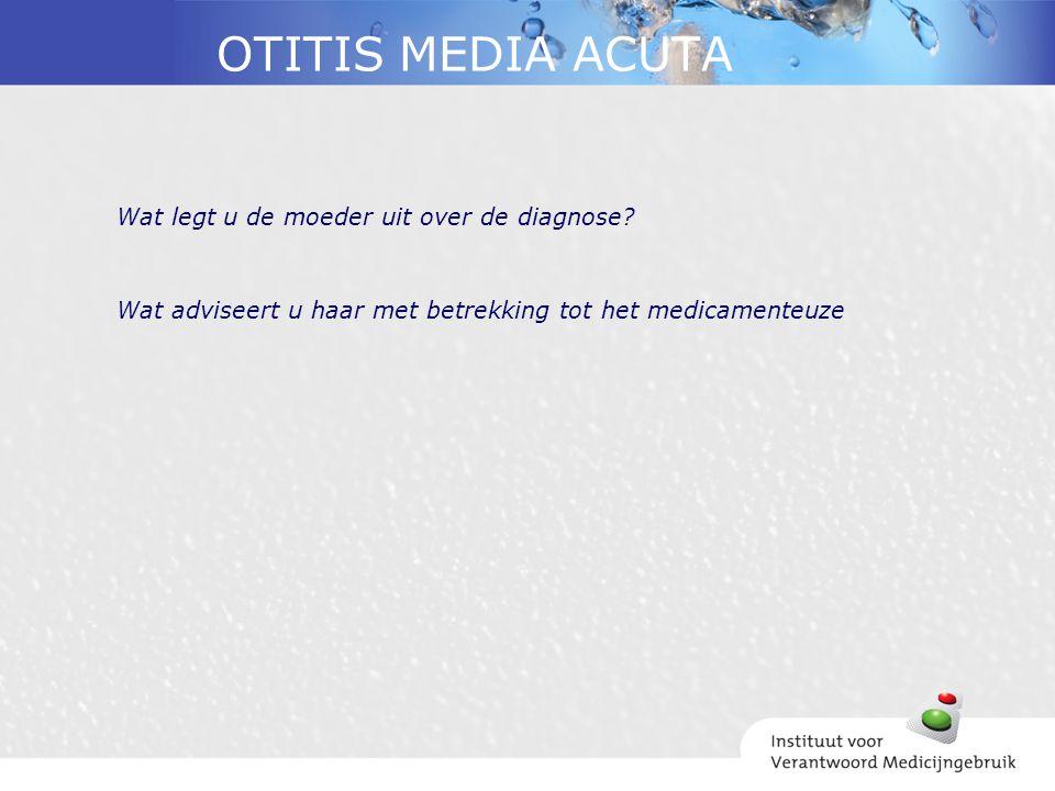 OTITIS MEDIA ACUTA Wat legt u de moeder uit over de diagnose? Wat adviseert u haar met betrekking tot het medicamenteuze