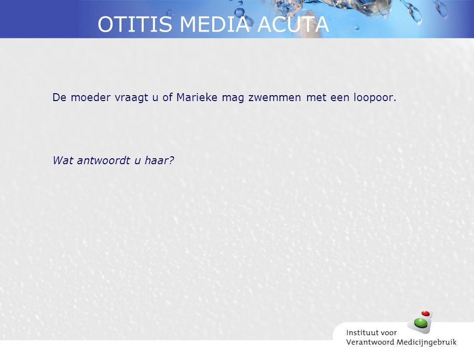 OTITIS MEDIA ACUTA De moeder vraagt u of Marieke mag zwemmen met een loopoor. Wat antwoordt u haar?