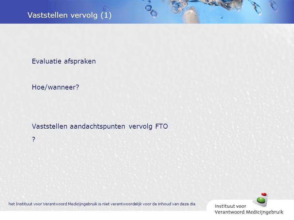 Vaststellen vervolg (1) Evaluatie afspraken Hoe/wanneer? Vaststellen aandachtspunten vervolg FTO ? het Instituut voor Verantwoord Medicijngebruik is n