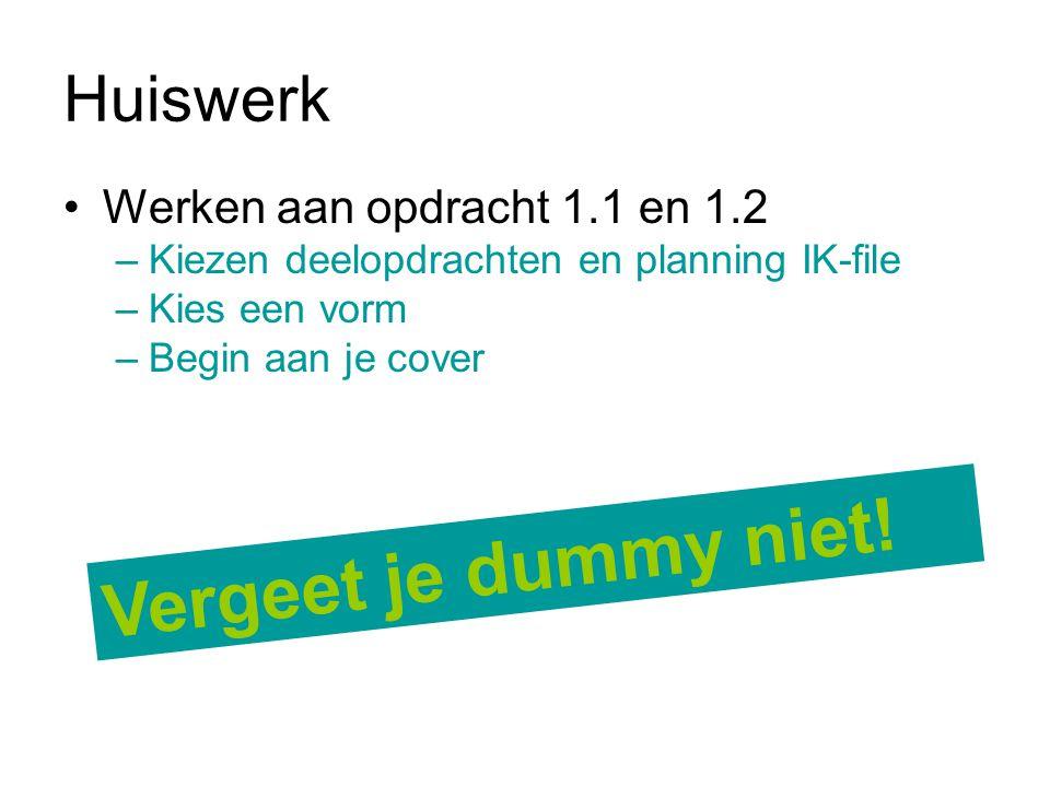 Huiswerk Werken aan opdracht 1.1 en 1.2 –Kiezen deelopdrachten en planning IK-file –Kies een vorm –Begin aan je cover Vergeet je dummy niet!