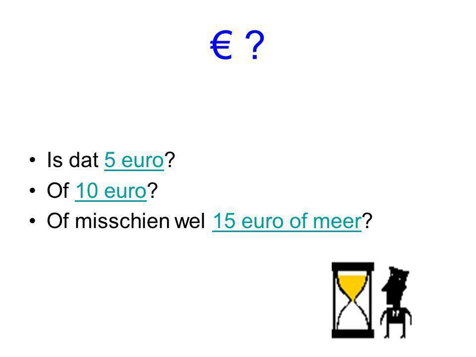€ ? Is dat 5 euro?5 euro Of 10 euro?10 euro Of misschien wel 15 euro of meer?15 euro of meer