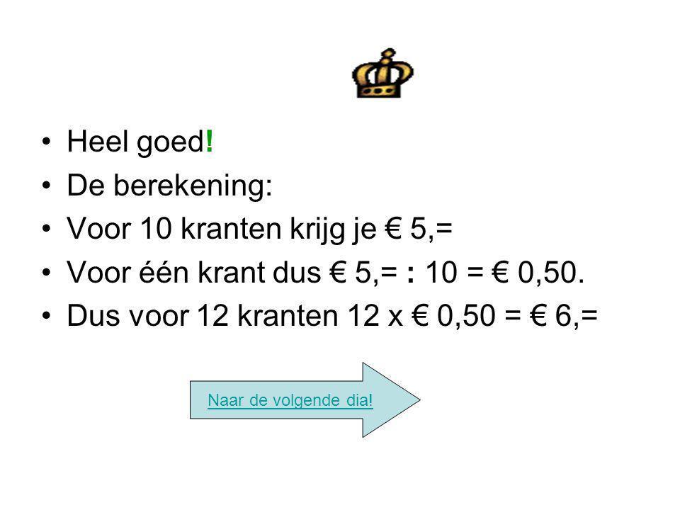 Heel goed! De berekening: Voor 10 kranten krijg je € 5,= Voor één krant dus € 5,= : 10 = € 0,50. Dus voor 12 kranten 12 x € 0,50 = € 6,= Naar de volge