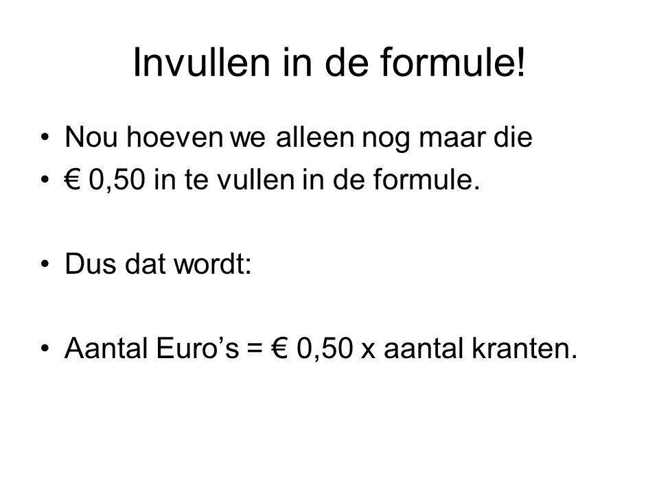 Invullen in de formule! Nou hoeven we alleen nog maar die € 0,50 in te vullen in de formule. Dus dat wordt: Aantal Euro's = € 0,50 x aantal kranten.