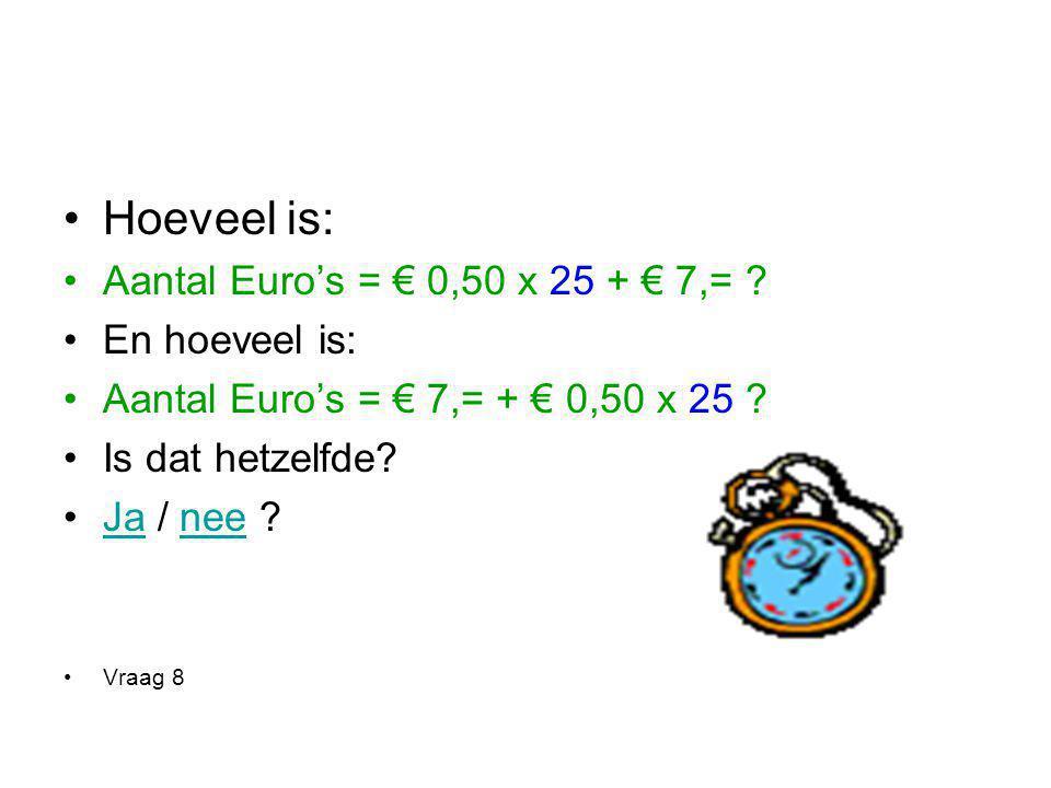 Hoeveel is: Aantal Euro's = € 0,50 x 25 + € 7,= ? En hoeveel is: Aantal Euro's = € 7,= + € 0,50 x 25 ? Is dat hetzelfde? Ja / nee ?Janee Vraag 8