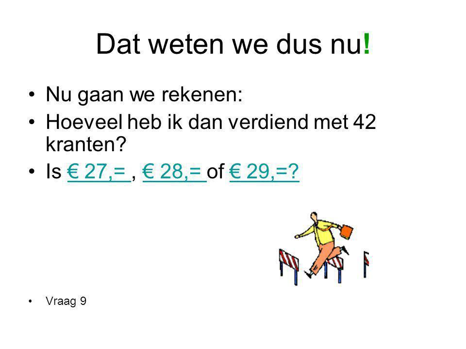 Dat weten we dus nu! Nu gaan we rekenen: Hoeveel heb ik dan verdiend met 42 kranten? Is € 27,=, € 28,= of € 29,=?€ 27,= € 28,= € 29,=? Vraag 9