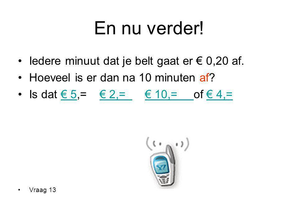 En nu verder! Iedere minuut dat je belt gaat er € 0,20 af. Hoeveel is er dan na 10 minuten af? Is dat € 5,= € 2,= € 10,= of € 4,=€ 5€ 2,= € 10,= € 4,=