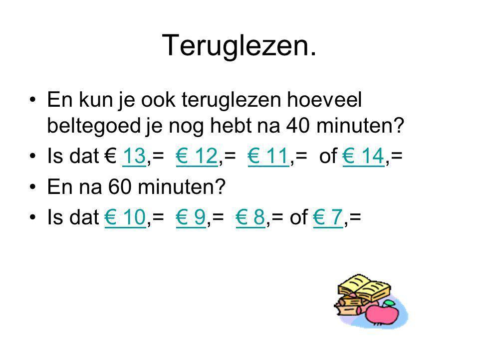 Teruglezen. En kun je ook teruglezen hoeveel beltegoed je nog hebt na 40 minuten? Is dat € 13,= € 12,= € 11,= of € 14,=13€ 12€ 11€ 14 En na 60 minuten