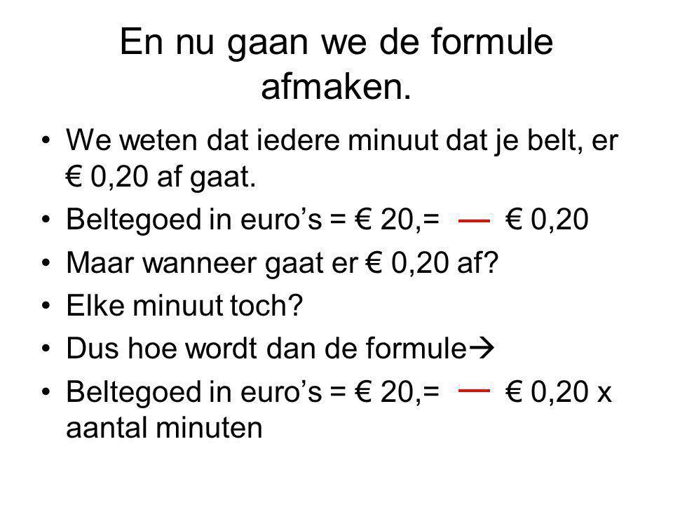 En nu gaan we de formule afmaken. We weten dat iedere minuut dat je belt, er € 0,20 af gaat. Beltegoed in euro's = € 20,= € 0,20 Maar wanneer gaat er