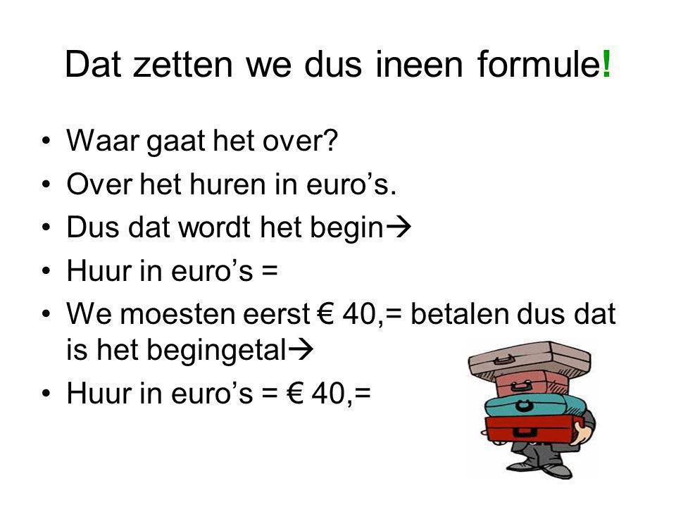 Dat zetten we dus ineen formule! Waar gaat het over? Over het huren in euro's. Dus dat wordt het begin  Huur in euro's = We moesten eerst € 40,= beta