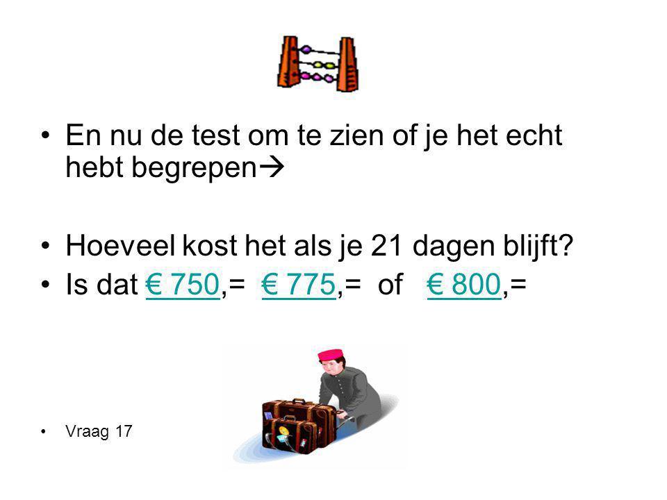 En nu de test om te zien of je het echt hebt begrepen  Hoeveel kost het als je 21 dagen blijft? Is dat € 750,= € 775,= of € 800,=€ 750€ 775€ 800 Vraa