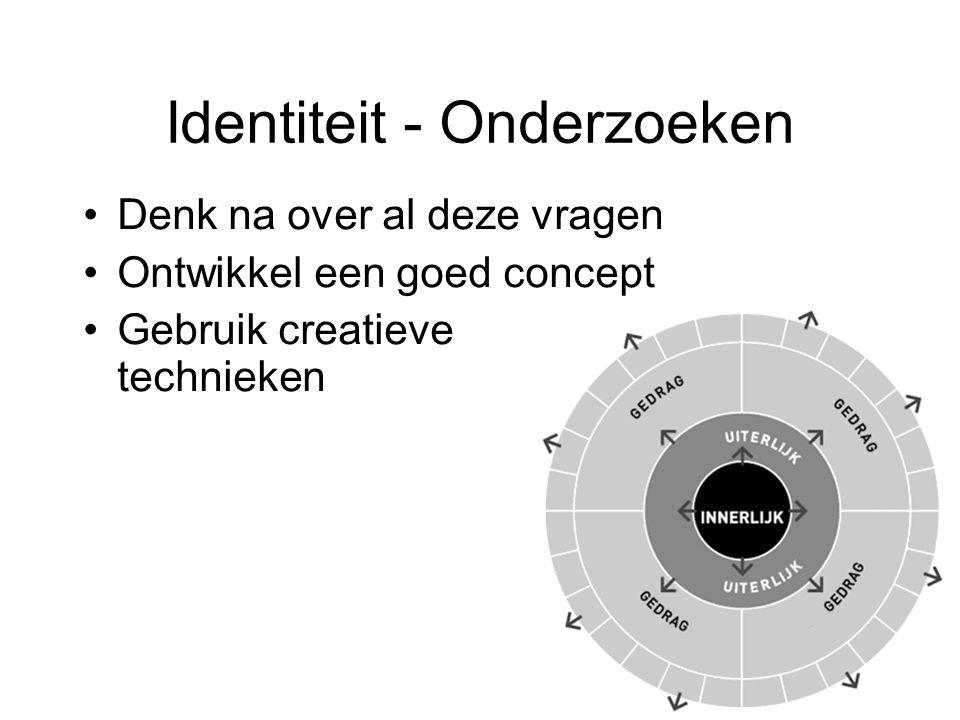 Identiteit - Onderzoeken Denk na over al deze vragen Ontwikkel een goed concept Gebruik creatieve technieken