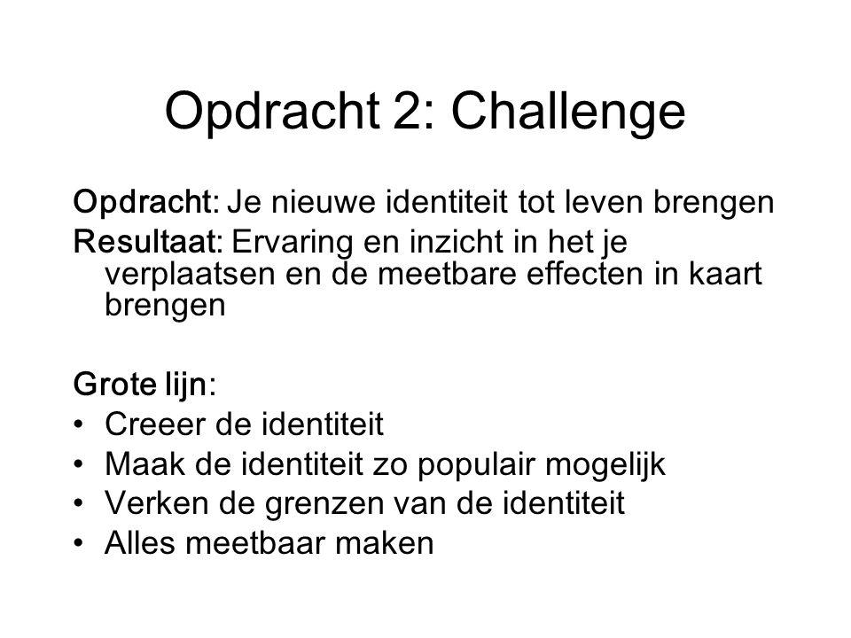 Opdracht 2: Challenge Opdracht: Je nieuwe identiteit tot leven brengen Resultaat: Ervaring en inzicht in het je verplaatsen en de meetbare effecten in kaart brengen Grote lijn: Creeer de identiteit Maak de identiteit zo populair mogelijk Verken de grenzen van de identiteit Alles meetbaar maken
