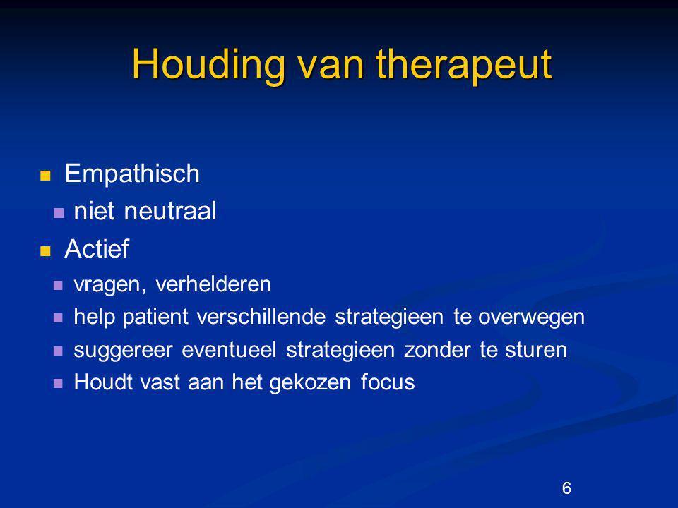 6 Houding van therapeut Empathisch niet neutraal Actief vragen, verhelderen help patient verschillende strategieen te overwegen suggereer eventueel st
